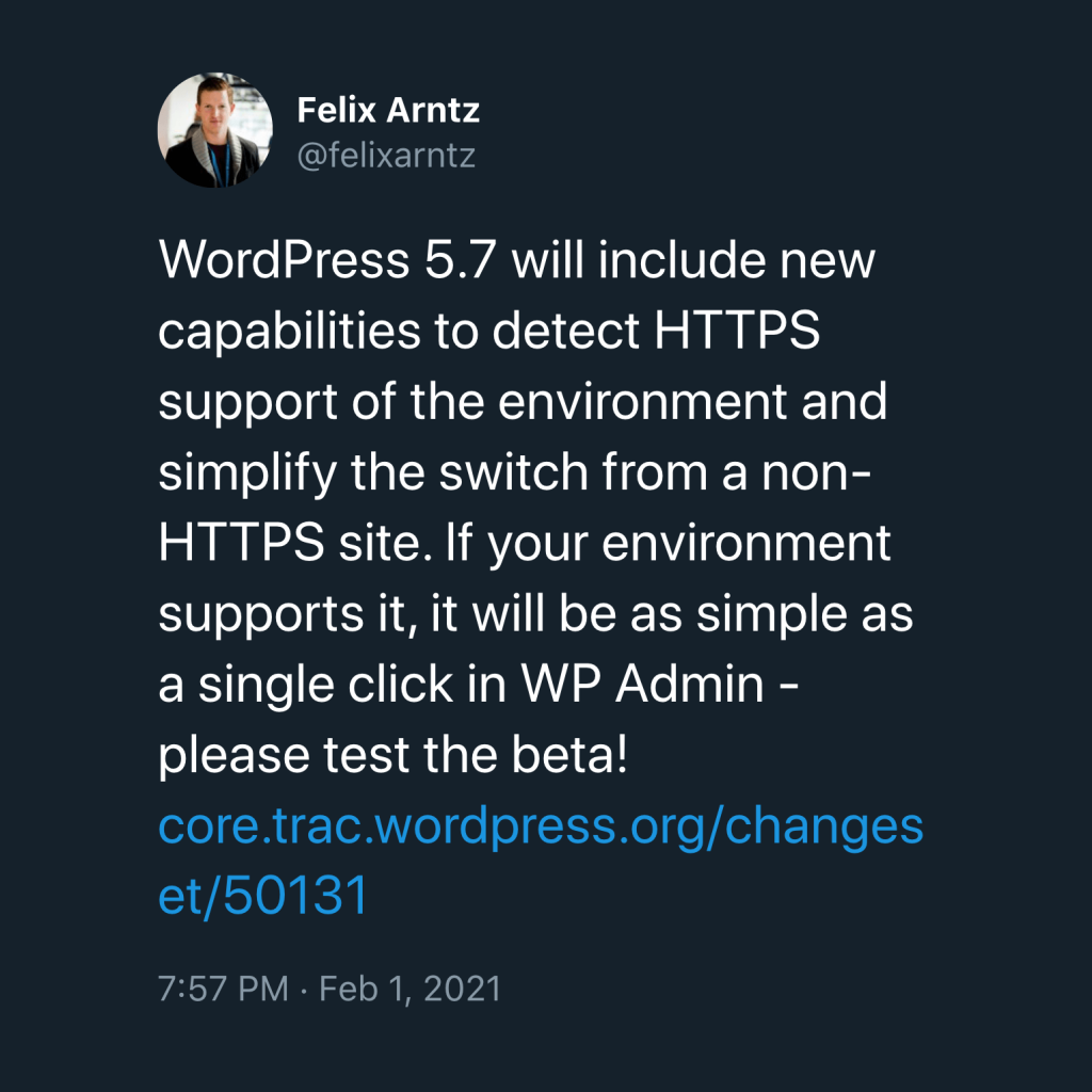"""screenshot of a tweet by @felixarntz which reads """"WordPress 5.7 will include new capabilities to detect HTTPS support of the environment and simplify the switch from a non-HTTPS site. If your environment supports it, it will be as simple as a single click in WP Admin - please test the beta!"""""""